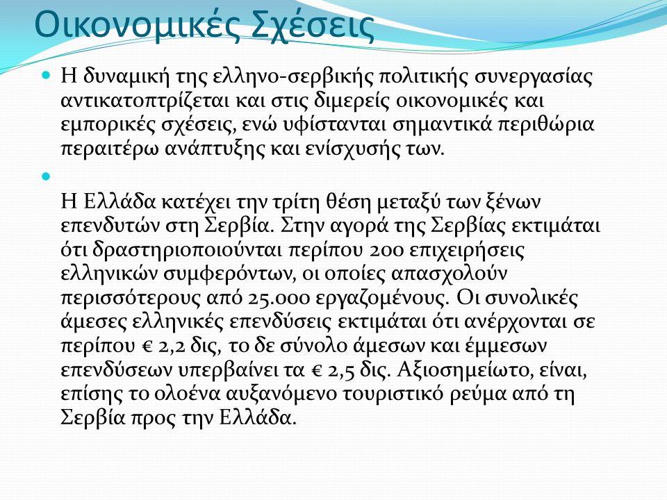 Οικονομικές Σχέσεις Η δυναμική της ελληνο-σερβικής πολιτικής συνεργασίας αντικατοπτρίζεται και στις διμερείς οικονομικές και εμπορικές σχέσεις, ενώ υφίστανται σημαντικά περιθώρια περαιτέρω ανάπτυξης και ενίσχυσής των.