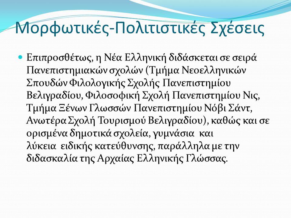 Μορφωτικές-Πολιτιστικές Σχέσεις Επιπροσθέτως, η Νέα Ελληνική διδάσκεται σε σειρά Πανεπιστημιακών σχολών (Τμήμα Νεοελληνικών Σπουδών Φιλολογικής Σχολής Πανεπιστημίου Βελιγραδίου, Φιλοσοφική Σχολή Πανεπιστημίου Νις, Τμήμα Ξένων Γλωσσών Πανεπιστημίου Νόβι Σάντ, Ανωτέρα Σχολή Τουρισμού Βελιγραδίου), καθώς και σε ορισμένα δημοτικά σχολεία, γυμνάσια και λύκεια ειδικής κατεύθυνσης, παράλληλα με την διδασκαλία της Αρχαίας Ελληνικής Γλώσσας.