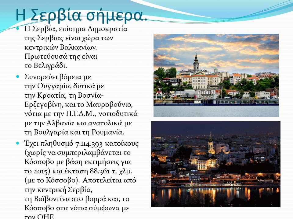 Η Σερβία σήμερα. Η Σερβία, επίσημα Δημοκρατία της Σερβίας είναι χώρα των κεντρικών Βαλκανίων.