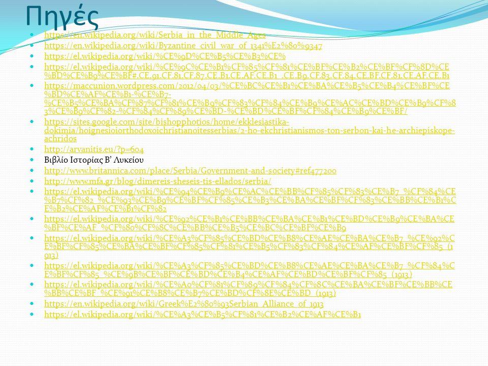 Πηγές https://en.wikipedia.org/wiki/Serbia_in_the_Middle_Ages https://en.wikipedia.org/wiki/Byzantine_civil_war_of_1341%E2%80%9347 https://el.wikipedia.org/wiki/%CE%9D%CE%B5%CE%B3%CE% https://el.wikipedia.org/wiki/%CE%9C%CE%B1%CF%85%CF%81%CE%BF%CE%B2%CE%BF%CF%8D%CE %BD%CE%B9%CE%BF#.CE.91.CF.81.CF.87.CE.B1.CE.AF.CE.B1_.CE.B9.CF.83.CF.84.CE.BF.CF.81.CE.AF.CE.B1 https://el.wikipedia.org/wiki/%CE%9C%CE%B1%CF%85%CF%81%CE%BF%CE%B2%CE%BF%CF%8D%CE %BD%CE%B9%CE%BF#.CE.91.CF.81.CF.87.CE.B1.CE.AF.CE.B1_.CE.B9.CF.83.CF.84.CE.BF.CF.81.CE.AF.CE.B1 https://maccunion.wordpress.com/2012/04/03/%CE%BC%CE%B1%CE%BA%CE%B5%CE%B4%CE%BF%CE %BD%CE%AF%CE%B1-%CE%B7- %CE%B5%CE%BA%CF%87%CF%81%CE%B9%CF%83%CF%84%CE%B9%CE%AC%CE%BD%CE%B9%CF%8 3%CE%B9%CF%82-%CF%84%CF%89%CE%BD-%CE%BD%CE%BF%CF%84%CE%B9%CE%BF/ https://maccunion.wordpress.com/2012/04/03/%CE%BC%CE%B1%CE%BA%CE%B5%CE%B4%CE%BF%CE %BD%CE%AF%CE%B1-%CE%B7- %CE%B5%CE%BA%CF%87%CF%81%CE%B9%CF%83%CF%84%CE%B9%CE%AC%CE%BD%CE%B9%CF%8 3%CE%B9%CF%82-%CF%84%CF%89%CE%BD-%CE%BD%CE%BF%CF%84%CE%B9%CE%BF/ https://sites.google.com/site/bishopphotios/home/ekklesiastika- dokimia/hoignesioiorthodoxoichristianoitesserbias/2-ho-ekchristianismos-ton-serbon-kai-he-archiepiskope- achridos https://sites.google.com/site/bishopphotios/home/ekklesiastika- dokimia/hoignesioiorthodoxoichristianoitesserbias/2-ho-ekchristianismos-ton-serbon-kai-he-archiepiskope- achridos http://arvanitis.eu/?p=604 Βιβλίο Ιστορίας Β' Λυκείου http://www.britannica.com/place/Serbia/Government-and-society#ref477200 http://www.mfa.gr/blog/dimereis-sheseis-tis-ellados/serbia/ https://el.wikipedia.org/wiki/%CE%94%CE%B9%CE%AC%CE%BB%CF%85%CF%83%CE%B7_%CF%84%CE %B7%CF%82_%CE%93%CE%B9%CE%BF%CF%85%CE%B3%CE%BA%CE%BF%CF%83%CE%BB%CE%B1%C E%B2%CE%AF%CE%B1%CF%82 https://el.wikipedia.org/wiki/%CE%94%CE%B9%CE%AC%CE%BB%CF%85%CF%83%CE%B7_%CF%84%CE %B7%CF%82_%CE%93%CE%B9%CE%BF%CF%85%CE%B3%CE%BA%CE%BF%CF%83%CE%BB%CE%B1%C E%B2%CE%AF%CE%B1%CF%82 https://el.wikipedia.org/wiki/%CE%92%CE%B1%CE%BB%CE%BA%CE%B1%CE%BD%CE%B9