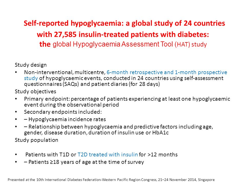 Self-reported hypoglycaemia: a global study of 24 countries with 27,585 insulin-treated patients with diabetes: the global Hypoglycaemia Assessment Tool ( HAT) study Study design Non-interventional, multicentre, 6-month retrospective and 1-month prospective study of hypoglycaemic events, conducted in 24 countries using self-assessment questionnaires (SAQs) and patient diaries (for 28 days) Study objectives Primary endpoint: percentage of patients experiencing at least one hypoglycaemic event during the observational period Secondary endpoints included: – Hypoglycaemia incidence rates – Relationship between hypoglycaemia and predictive factors including age, gender, disease duration, duration of insulin use or HbA1c Study population Patients with T1D or T2D treated with insulin for >12 months – Patients ≥18 years of age at the time of survey Presented at the 10th International Diabetes Federation-Western Pacific Region Congress, 21–24 November 2014, Singapore