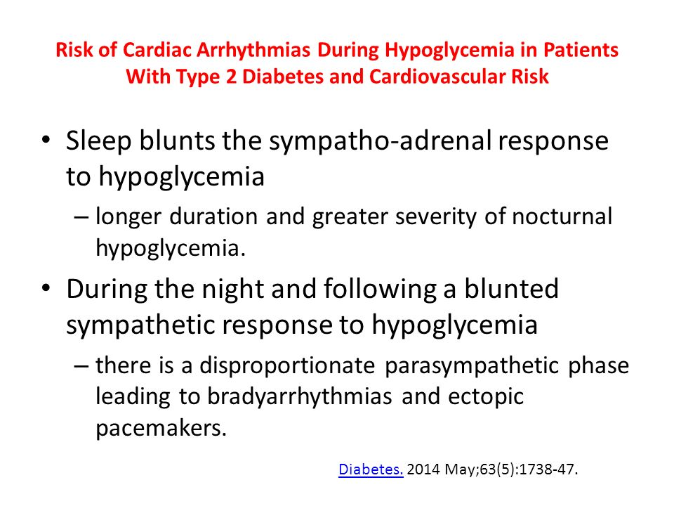 Risk of Cardiac Arrhythmias During Hypoglycemia in Patients With Type 2 Diabetes and Cardiovascular Risk Sleep blunts the sympatho-adrenal response to hypoglycemia – longer duration and greater severity of nocturnal hypoglycemia.