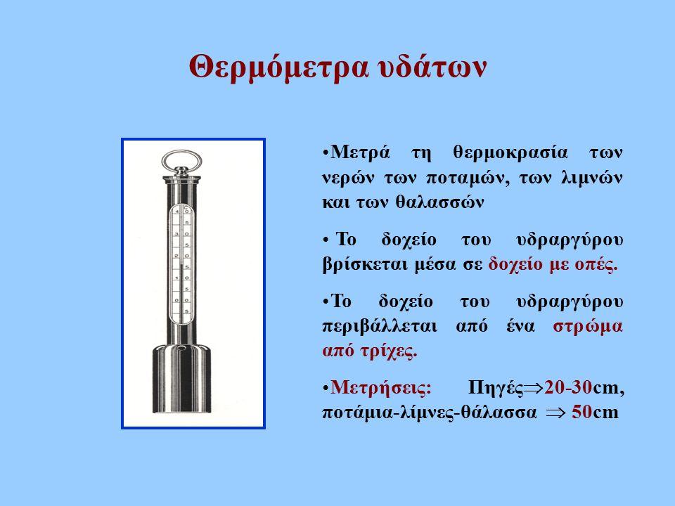 Θερμόμετρα υδάτων  Μετρά τη θερμοκρασία των νερών των ποταμών, των λιμνών και των θαλασσών  Το δοχείο του υδραργύρου βρίσκεται μέσα σε δοχείο με οπέ