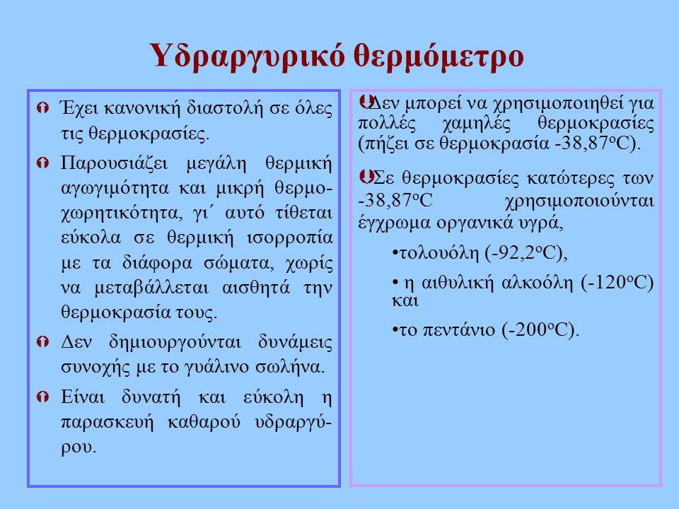 Υδραργυρικό θερμόμετρο  Έχει κανονική διαστολή σε όλες τις θερμοκρασίες.  Παρουσιάζει μεγάλη θερμική αγωγιμότητα και μικρή θερμο- χωρητικότητα, γι΄