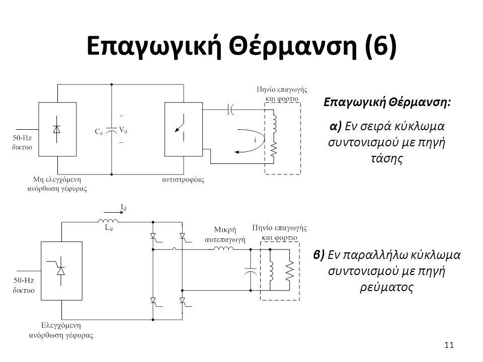 Επαγωγική Θέρμανση (6) 11 Επαγωγική Θέρμανση: α) Εν σειρά κύκλωμα συντονισμού με πηγή τάσης β) Εν παραλλήλω κύκλωμα συντονισμού με πηγή ρεύματος