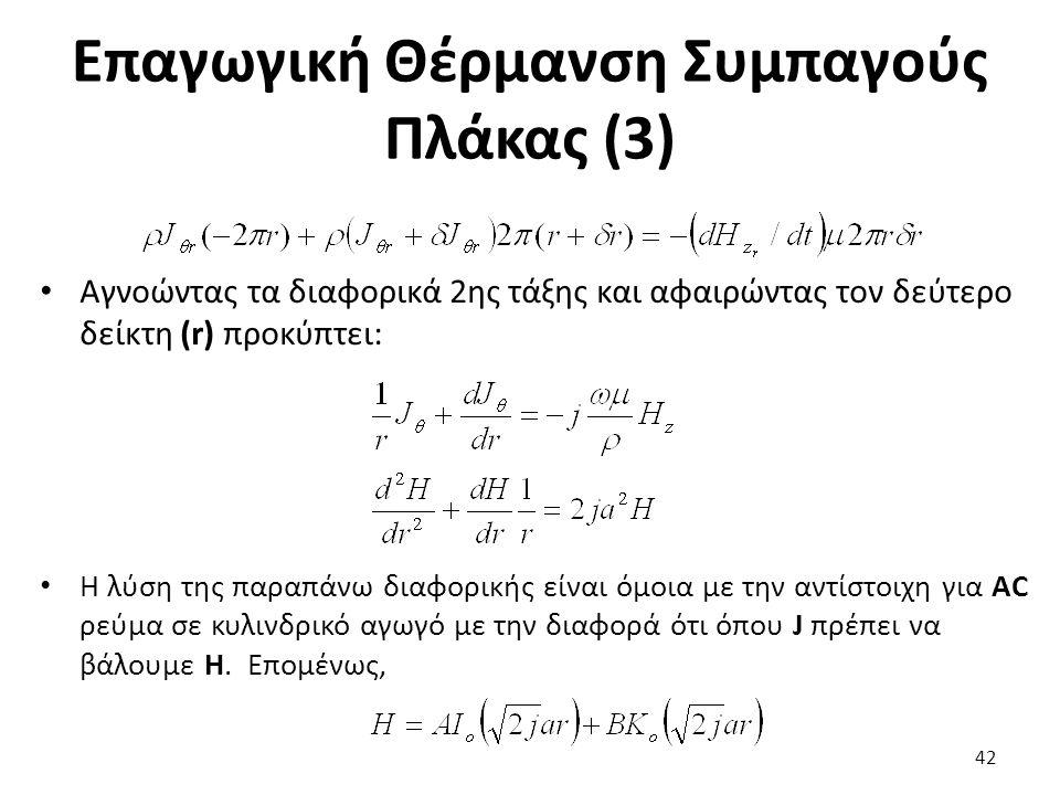Επαγωγική Θέρμανση Συμπαγούς Πλάκας (3) Αγνοώντας τα διαφορικά 2ης τάξης και αφαιρώντας τον δεύτερο δείκτη (r) προκύπτει: Η λύση της παραπάνω διαφορικής είναι όμοια με την αντίστοιχη για AC ρεύμα σε κυλινδρικό αγωγό με την διαφορά ότι όπου J πρέπει να βάλουμε H.