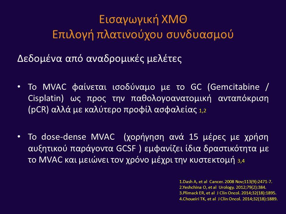 Εισαγωγική ΧΜΘ Επιλογή πλατινούχου συνδυασμού Δεδομένα από αναδρομικές μελέτες Το MVAC φαίνεται ισοδύναμο με το GC (Gemcitabine / Cisplatin) ως προς την παθολογοανατομική ανταπόκριση (pCR) αλλά με καλύτερο προφίλ ασφαλείας 1,2 Το dose-dense MVAC (χορήγηση ανά 15 μέρες με χρήση αυξητικού παράγοντα GCSF ) εμφανίζει ίδια δραστικότητα με το MVAC και μειώνει τον χρόνο μέχρι την κυστεκτομή 3,4 1.Dash A, et al Cancer.