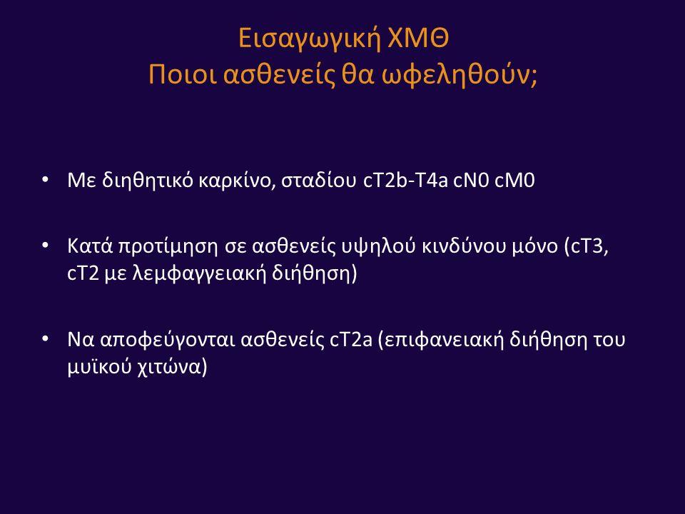 Εισαγωγική ΧΜΘ Ποιοι ασθενείς θα ωφεληθούν; Με διηθητικό καρκίνο, σταδίου cT2b-T4a cN0 cM0 Κατά προτίμηση σε ασθενείς υψηλού κινδύνου μόνο (cΤ3, cT2 με λεμφαγγειακή διήθηση) Να αποφεύγονται ασθενείς cT2a (επιφανειακή διήθηση του μυϊκού χιτώνα)
