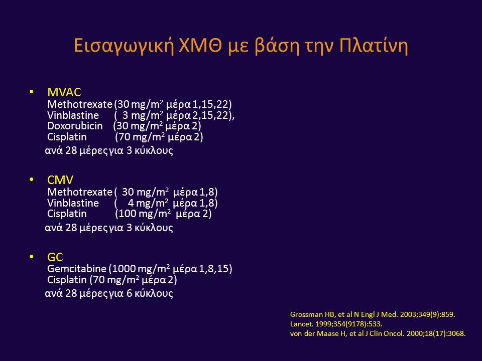 MVAC Methotrexate (30 mg/m 2 μέρα 1,15,22) Vinblastine ( 3 mg/m 2 μέρα 2,15,22), Doxorubicin (30 mg/m 2 μέρα 2) Cisplatin (70 mg/m 2 μέρα 2) ανά 28 μέρες για 3 κύκλους CMV Methotrexate ( 30 mg/m 2 μέρα 1,8) Vinblastine ( 4 mg/m 2 μέρα 1,8) Cisplatin (100 mg/m 2 μέρα 2) ανά 28 μέρες για 3 κύκλους GC Gemcitabine (1000 mg/m 2 μέρα 1,8,15) Cisplatin (70 mg/m 2 μέρα 2) ανά 28 μέρες για 6 κύκλους Εισαγωγική ΧΜΘ με βάση την Πλατίνη Grossman HB, et al N Engl J Med.