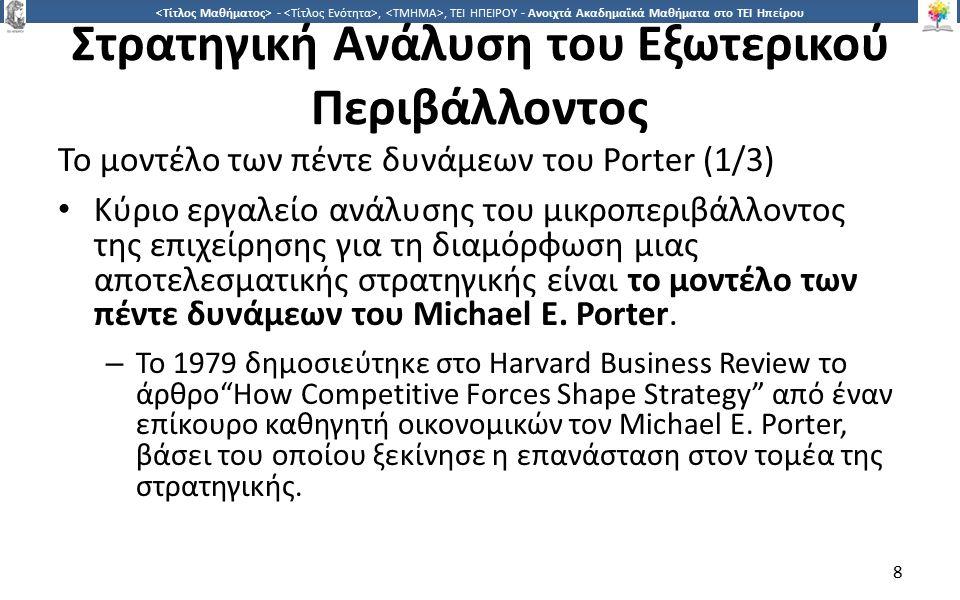 9 -,, ΤΕΙ ΗΠΕΙΡΟΥ - Ανοιχτά Ακαδημαϊκά Μαθήματα στο ΤΕΙ Ηπείρου Στρατηγική Ανάλυση του Εξωτερικού Περιβάλλοντος Το μοντέλο των πέντε δυνάμεων του Porter (1/3) Οι τέσσερις στόχοι του εν λόγω μοντέλου είναι: 1.Ο προσδιορισμός των παραγόντων που διαμορφώνουν το χαρακτήρα του ανταγωνισμού στον κλάδο 2.Η αξιολόγηση και η διαχείριση της μακροχρόνιας ελκυστικότητας ενός κλάδου.