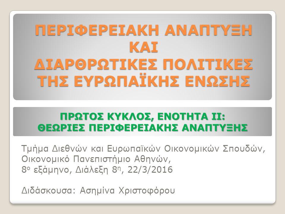 Τμήμα Διεθνών και Ευρωπαϊκών Οικονομικών Σπουδών, Οικονομικό Πανεπιστήμιο Αθηνών, 8 ο εξάμηνο, Διάλεξη 8 η, 22/3/2016 Διδάσκουσα: Ασημίνα Χριστοφόρου ΠΕΡΙΦΕΡΕΙΑΚΗ ΑΝΑΠΤΥΞΗ ΚΑΙ ΔΙΑΡΘΡΩΤΙΚΕΣ ΠΟΛΙΤΙΚΕΣ ΤΗΣ ΕΥΡΩΠΑΪΚΗΣ ΕΝΩΣΗΣ ΠΡΩΤΟΣ ΚΥΚΛΟΣ, ΕΝΟΤΗΤΑ ΙΙ: ΘΕΩΡΙΕΣ ΠΕΡΙΦΕΡΕΙΑΚΗΣ ΑΝΑΠΤΥΞΗΣ