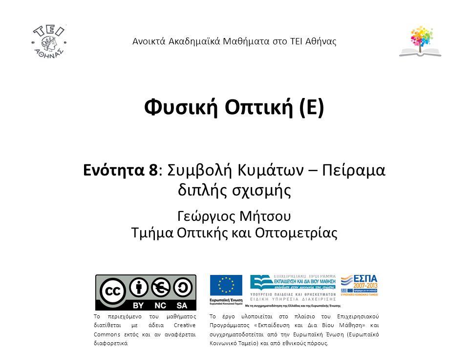 Φυσική Οπτική (Ε) Ενότητα 8: Συμβολή Κυμάτων – Πείραμα διπλής σχισμής Γεώργιος Μήτσου Τμήμα Οπτικής και Οπτομετρίας Ανοικτά Ακαδημαϊκά Μαθήματα στο ΤΕΙ Αθήνας Το περιεχόμενο του μαθήματος διατίθεται με άδεια Creative Commons εκτός και αν αναφέρεται διαφορετικά Το έργο υλοποιείται στο πλαίσιο του Επιχειρησιακού Προγράμματος «Εκπαίδευση και Δια Βίου Μάθηση» και συγχρηματοδοτείται από την Ευρωπαϊκή Ένωση (Ευρωπαϊκό Κοινωνικό Ταμείο) και από εθνικούς πόρους.