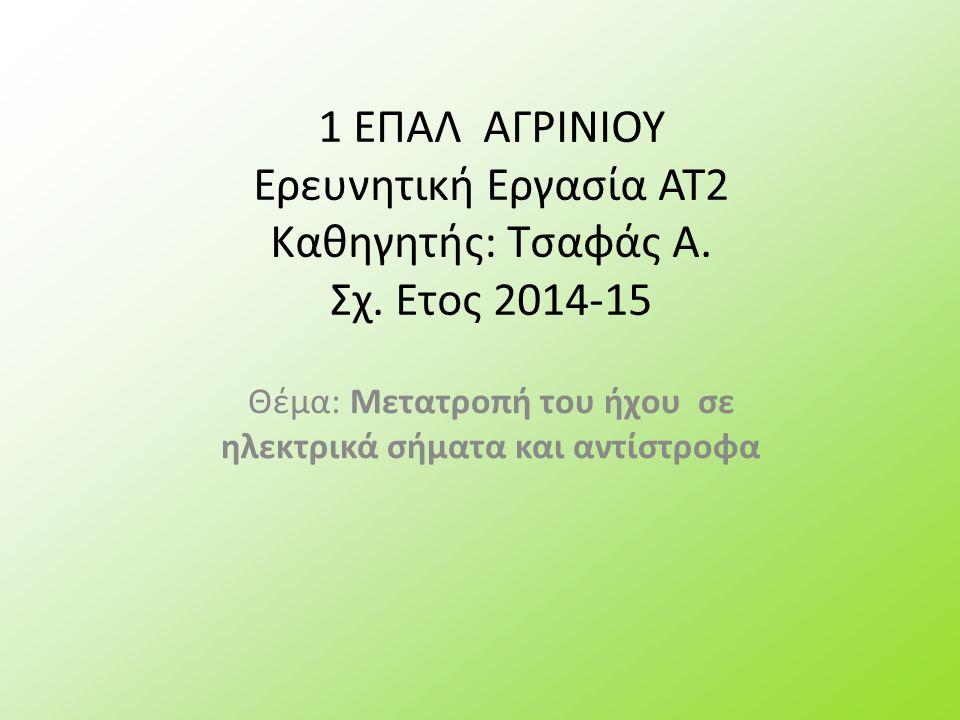 1 ΕΠΑΛ ΑΓΡΙΝΙΟΥ Ερευνητική Εργασία ΑΤ2 Καθηγητής: Τσαφάς Α. Σχ. Ετος 2014-15 Θέμα: Μετατροπή του ήχου σε ηλεκτρικά σήματα και αντίστροφα