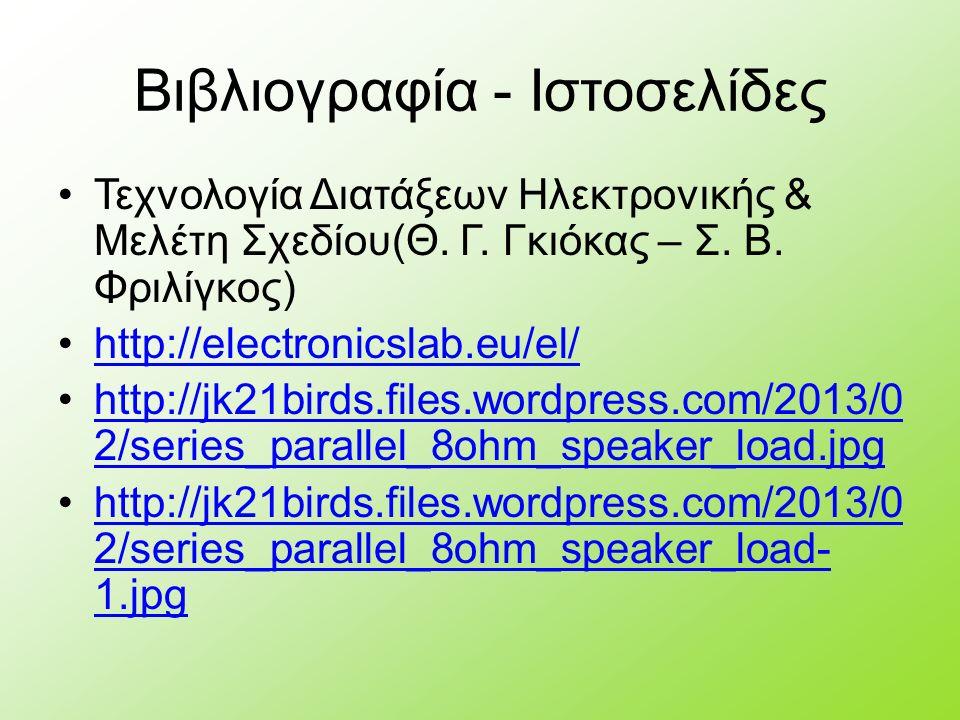 Βιβλιογραφία - Ιστοσελίδες Τεχνολογία Διατάξεων Ηλεκτρονικής & Μελέτη Σχεδίου(Θ. Γ. Γκιόκας – Σ. Β. Φριλίγκος) http://electronicslab.eu/el/ http://jk2