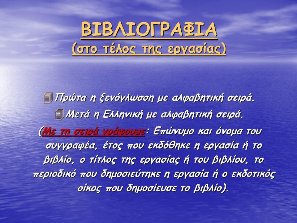 ΒΙΒΛΙΟΓΡΑΦΙΑ (στο τέλος της εργασίας) 4 Πρώτα η ξενόγλωσση με αλφαβητική σειρά. 4 Μετά η Ελληνική με αλφαβητική σειρά. (Με τη σειρά γράφουμε: Επώνυμο
