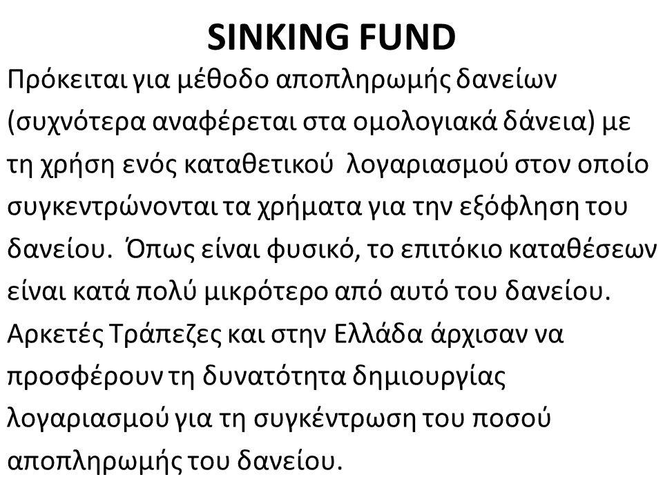 SINKING FUND Πρόκειται για μέθοδο αποπληρωμής δανείων (συχνότερα αναφέρεται στα ομολογιακά δάνεια) με τη χρήση ενός καταθετικού λογαριασμού στον οποίο συγκεντρώνονται τα χρήματα για την εξόφληση του δανείου.