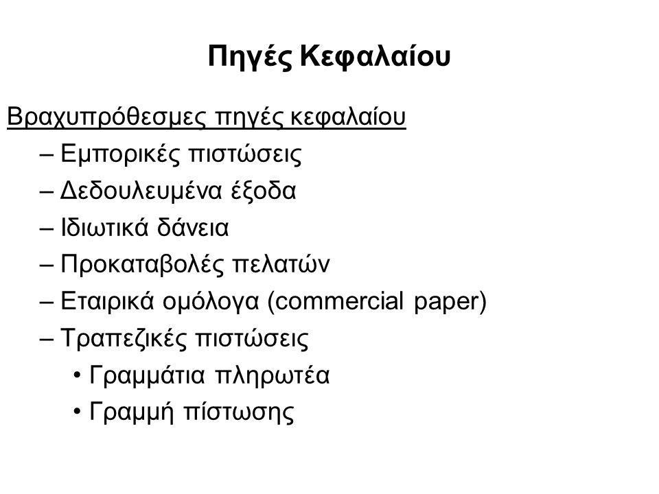 Πηγές Κεφαλαίου Βραχυπρόθεσμες πηγές κεφαλαίου –Εμπορικές πιστώσεις –Δεδουλευμένα έξοδα –Ιδιωτικά δάνεια –Προκαταβολές πελατών –Εταιρικά ομόλογα (commercial paper) –Τραπεζικές πιστώσεις Γραμμάτια πληρωτέα Γραμμή πίστωσης