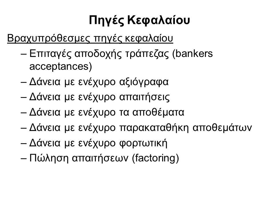 Πηγές Κεφαλαίου Βραχυπρόθεσμες πηγές κεφαλαίου –Επιταγές αποδοχής τράπεζας (bankers acceptances) –Δάνεια με ενέχυρο αξιόγραφα –Δάνεια με ενέχυρο απαιτήσεις –Δάνεια με ενέχυρο τα αποθέματα –Δάνεια με ενέχυρο παρακαταθήκη αποθεμάτων –Δάνεια με ενέχυρο φορτωτική –Πώληση απαιτήσεων (factoring)
