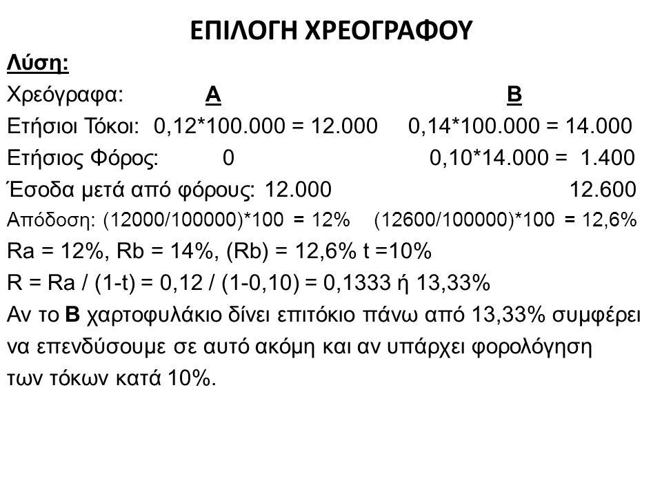 ΕΠΙΛΟΓΗ ΧΡΕΟΓΡΑΦΟΥ Λύση: Χρεόγραφα:Α Β Ετήσιοι Τόκοι: 0,12*100.000 = 12.000 0,14*100.000 = 14.000 Ετήσιος Φόρος: 0 0,10*14.000 = 1.400 Έσοδα μετά από φόρους: 12.000 12.600 Απόδοση: (12000/100000)*100 = 12% (12600/100000)*100 = 12,6% Ra = 12%, Rb = 14%, (Rb) = 12,6% t =10% R = Ra / (1-t) = 0,12 / (1-0,10) = 0,1333 ή 13,33% Αν το Β χαρτοφυλάκιο δίνει επιτόκιο πάνω από 13,33% συμφέρει να επενδύσουμε σε αυτό ακόμη και αν υπάρχει φορολόγηση των τόκων κατά 10%.