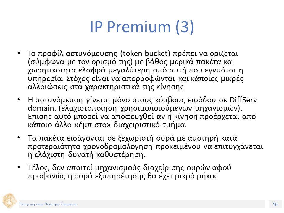 10 Εισαγωγή στην Ποιότητα Υπηρεσίας IP Premium (3) Το προφίλ αστυνόμευσης (token bucket) πρέπει να ορίζεται (σύμφωνα με τον ορισμό της) με βάθος μερικά πακέτα και χωρητικότητα ελαφρά μεγαλύτερη από αυτή που εγγυάται η υπηρεσία.