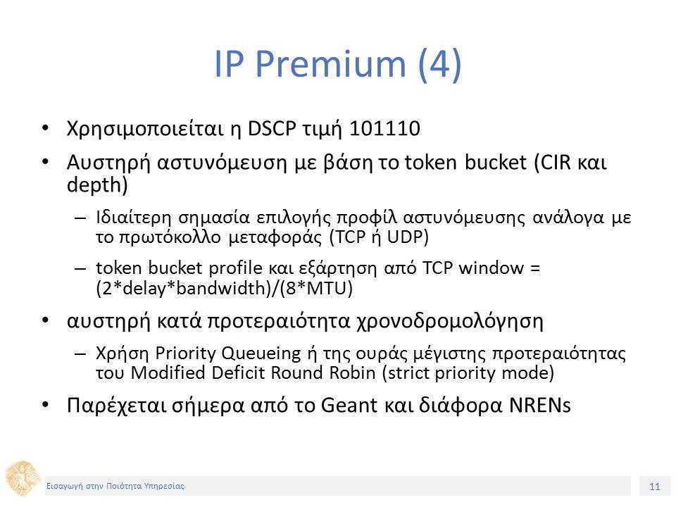 11 Εισαγωγή στην Ποιότητα Υπηρεσίας IP Premium (4) Χρησιμοποιείται η DSCP τιμή 101110 Αυστηρή αστυνόμευση με βάση το token bucket (CIR και depth) – Ιδιαίτερη σημασία επιλογής προφίλ αστυνόμευσης ανάλογα με το πρωτόκολλο μεταφοράς (TCP ή UDP) – token bucket profile και εξάρτηση από TCP window = (2*delay*bandwidth)/(8*MTU) αυστηρή κατά προτεραιότητα χρονοδρομολόγηση – Χρήση Priority Queueing ή της ουράς μέγιστης προτεραιότητας του Modified Deficit Round Robin (strict priority mode) Παρέχεται σήμερα από το Geant και διάφορα NRENs