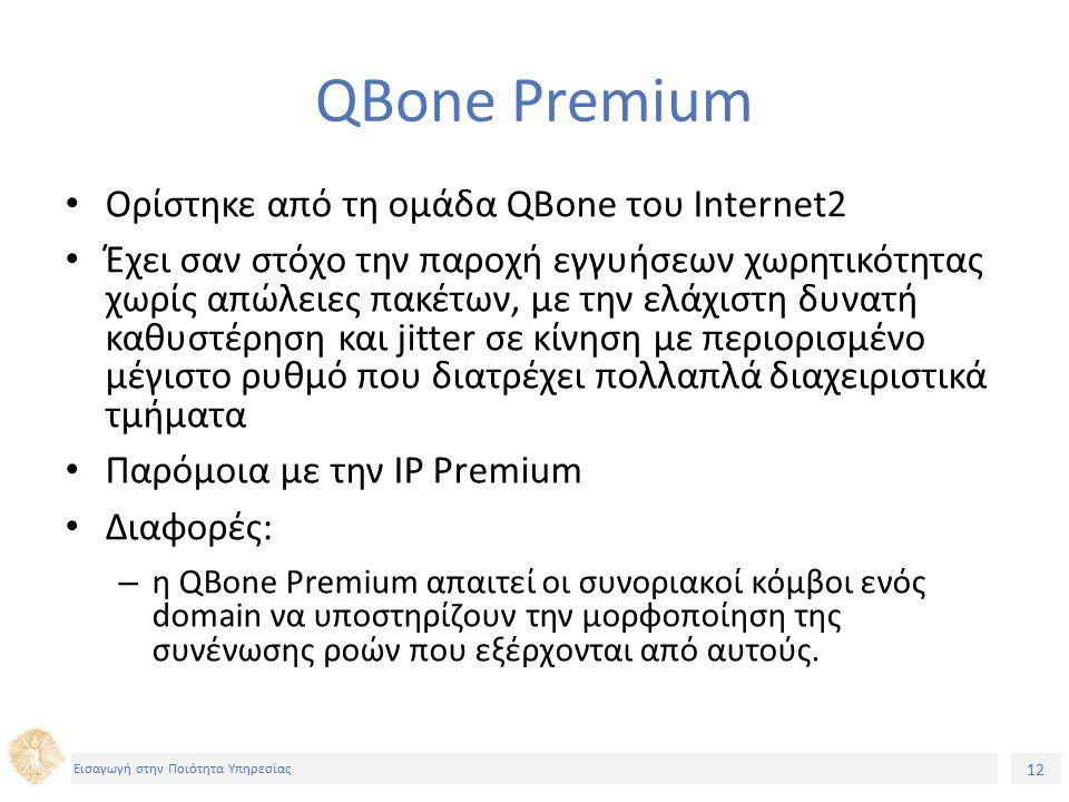 12 Εισαγωγή στην Ποιότητα Υπηρεσίας QBone Premium Ορίστηκε από τη ομάδα QBone του Internet2 Έχει σαν στόχο την παροχή εγγυήσεων χωρητικότητας χωρίς απώλειες πακέτων, με την ελάχιστη δυνατή καθυστέρηση και jitter σε κίνηση με περιορισμένο μέγιστο ρυθμό που διατρέχει πολλαπλά διαχειριστικά τμήματα Παρόμοια με την IP Premium Διαφορές: – η QBone Premium απαιτεί οι συνοριακοί κόμβοι ενός domain να υποστηρίζουν την μορφοποίηση της συνένωσης ροών που εξέρχονται από αυτούς.