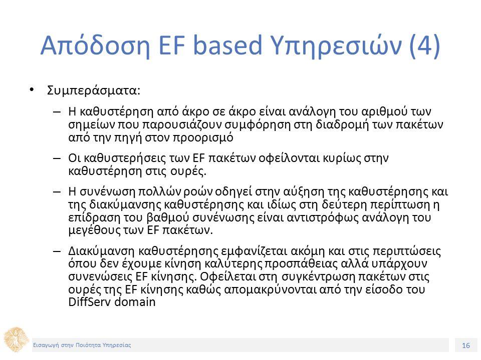 16 Εισαγωγή στην Ποιότητα Υπηρεσίας Απόδοση EF based Υπηρεσιών (4) Συμπεράσματα: – Η καθυστέρηση από άκρο σε άκρο είναι ανάλογη του αριθμού των σημείων που παρουσιάζουν συμφόρηση στη διαδρομή των πακέτων από την πηγή στον προορισμό – Οι καθυστερήσεις των EF πακέτων οφείλονται κυρίως στην καθυστέρηση στις ουρές.