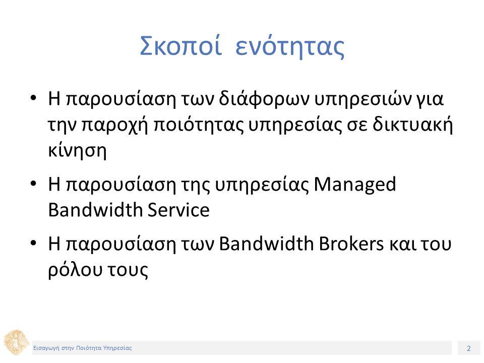 2 Εισαγωγή στην Ποιότητα Υπηρεσίας Σκοποί ενότητας Η παρουσίαση των διάφορων υπηρεσιών για την παροχή ποιότητας υπηρεσίας σε δικτυακή κίνηση Η παρουσίαση της υπηρεσίας Managed Bandwidth Service H παρουσίαση των Bandwidth Brokers και του ρόλου τους