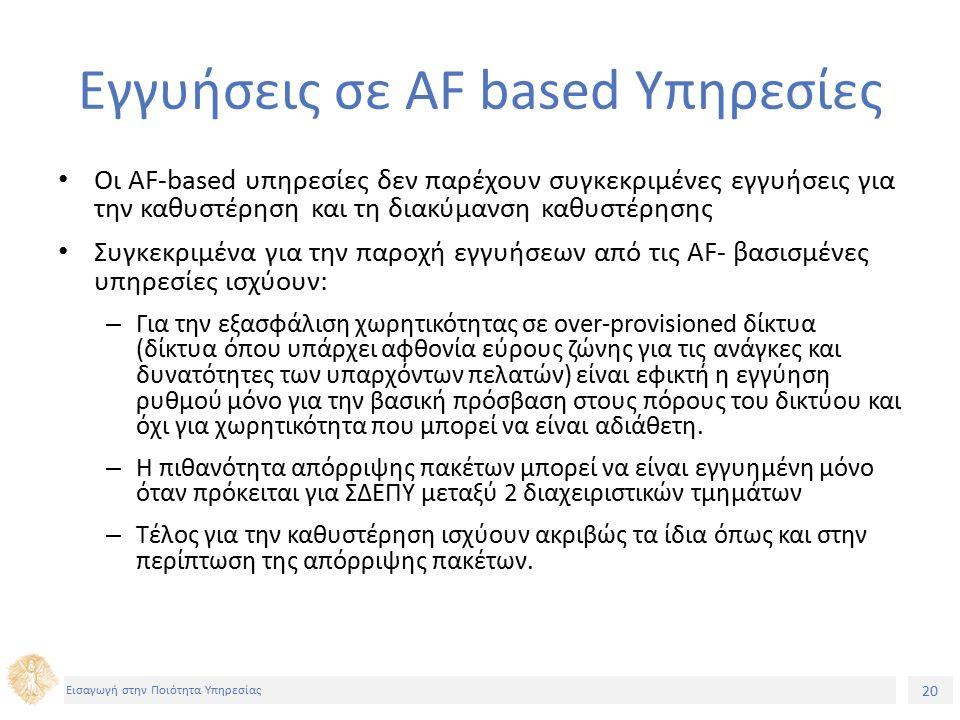 20 Εισαγωγή στην Ποιότητα Υπηρεσίας Εγγυήσεις σε AF based Υπηρεσίες Οι AF-based υπηρεσίες δεν παρέχουν συγκεκριμένες εγγυήσεις για την καθυστέρηση και τη διακύμανση καθυστέρησης Συγκεκριμένα για την παροχή εγγυήσεων από τις AF- βασισμένες υπηρεσίες ισχύουν: – Για την εξασφάλιση χωρητικότητας σε over-provisioned δίκτυα (δίκτυα όπου υπάρχει αφθονία εύρους ζώνης για τις ανάγκες και δυνατότητες των υπαρχόντων πελατών) είναι εφικτή η εγγύηση ρυθμού μόνο για την βασική πρόσβαση στους πόρους του δικτύου και όχι για χωρητικότητα που μπορεί να είναι αδιάθετη.