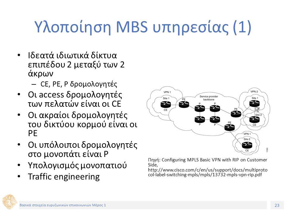 23 Βασικά στοιχεία ευρυζωνικών επικοινωνιών Μέρος 1 Υλοποίηση MBS υπηρεσίας (1) Ιδεατά ιδιωτικά δίκτυα επιπέδου 2 μεταξύ των 2 άκρων – CE, PE, P δρομολογητές Οι access δρομολογητές των πελατών είναι οι CE Οι ακραίοι δρομολογητές του δικτύου κορμού είναι οι PE Οι υπόλοιποι δρομολογητές στο μονοπάτι είναι P Υπολογισμός μονοπατιού Traffic engineering Πηγή: Configuring MPLS Basic VPN with RIP on Customer Side, http://www.cisco.com/c/en/us/support/docs/multiproto col-label-switching-mpls/mpls/13732-mpls-vpn-rip.pdf