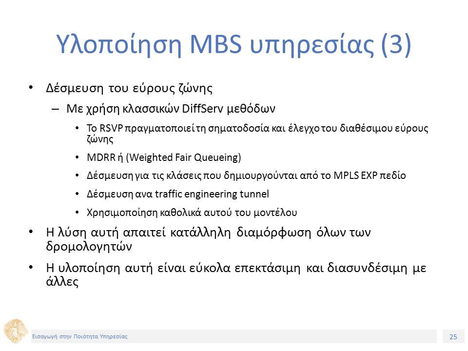 25 Εισαγωγή στην Ποιότητα Υπηρεσίας Υλοποίηση MBS υπηρεσίας (3) Δέσμευση του εύρους ζώνης – Με χρήση κλασσικών DiffServ μεθόδων Το RSVP πραγματοποιεί τη σηματοδοσία και έλεγχο του διαθέσιμου εύρους ζώνης MDRR ή (Weighted Fair Queueing) Δέσμευση για τις κλάσεις που δημιουργούνται από το MPLS EXP πεδίο Δέσμευση ανα traffic engineering tunnel Χρησιμοποίηση καθολικά αυτού του μοντέλου Η λύση αυτή απαιτεί κατάλληλη διαμόρφωση όλων των δρομολογητών Η υλοποίηση αυτή είναι εύκολα επεκτάσιμη και διασυνδέσιμη με άλλες