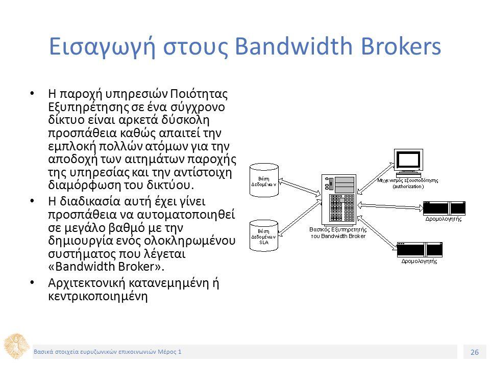 26 Βασικά στοιχεία ευρυζωνικών επικοινωνιών Μέρος 1 Εισαγωγή στους Bandwidth Βrokers Η παροχή υπηρεσιών Ποιότητας Εξυπηρέτησης σε ένα σύγχρονο δίκτυο είναι αρκετά δύσκολη προσπάθεια καθώς απαιτεί την εμπλοκή πολλών ατόμων για την αποδοχή των αιτημάτων παροχής της υπηρεσίας και την αντίστοιχη διαμόρφωση του δικτύου.