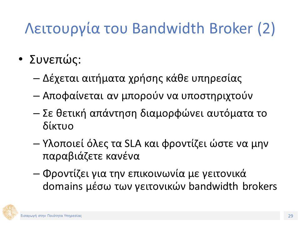 29 Εισαγωγή στην Ποιότητα Υπηρεσίας Λειτουργία του Bandwidth Broker (2) Συνεπώς: – Δέχεται αιτήματα χρήσης κάθε υπηρεσίας – Αποφαίνεται αν μπορούν να υποστηριχτούν – Σε θετική απάντηση διαμορφώνει αυτόματα το δίκτυο – Υλοποιεί όλες τα SLA και φροντίζει ώστε να μην παραβιάζετε κανένα – Φροντίζει για την επικοινωνία με γειτονικά domains μέσω των γειτονικών bandwidth brokers