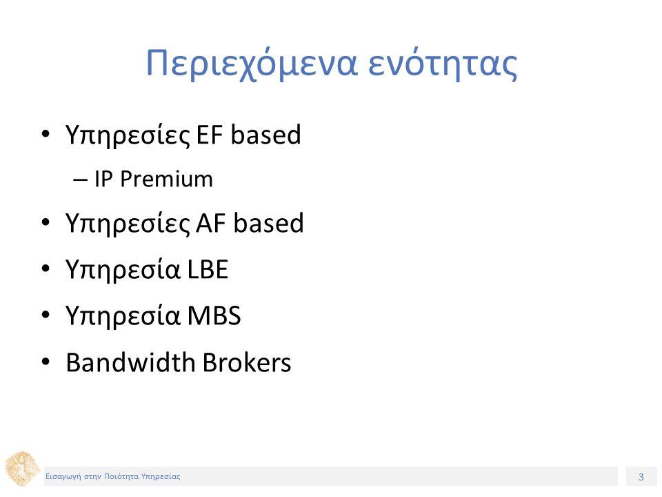 3 Εισαγωγή στην Ποιότητα Υπηρεσίας Περιεχόμενα ενότητας Υπηρεσίες EF based – IP Premium Υπηρεσίες AF based Υπηρεσία LBE Υπηρεσία MBS Bandwidth Brokers