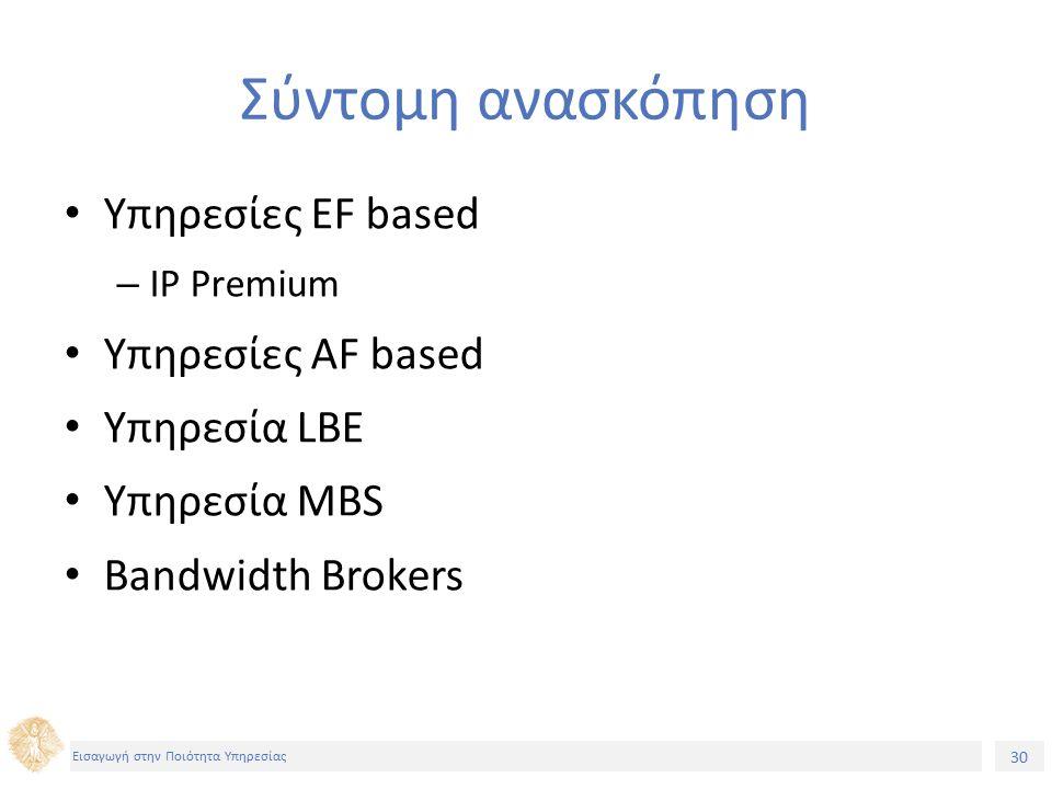 30 Εισαγωγή στην Ποιότητα Υπηρεσίας Σύντομη ανασκόπηση Υπηρεσίες EF based – IP Premium Υπηρεσίες AF based Υπηρεσία LBE Υπηρεσία MBS Bandwidth Brokers