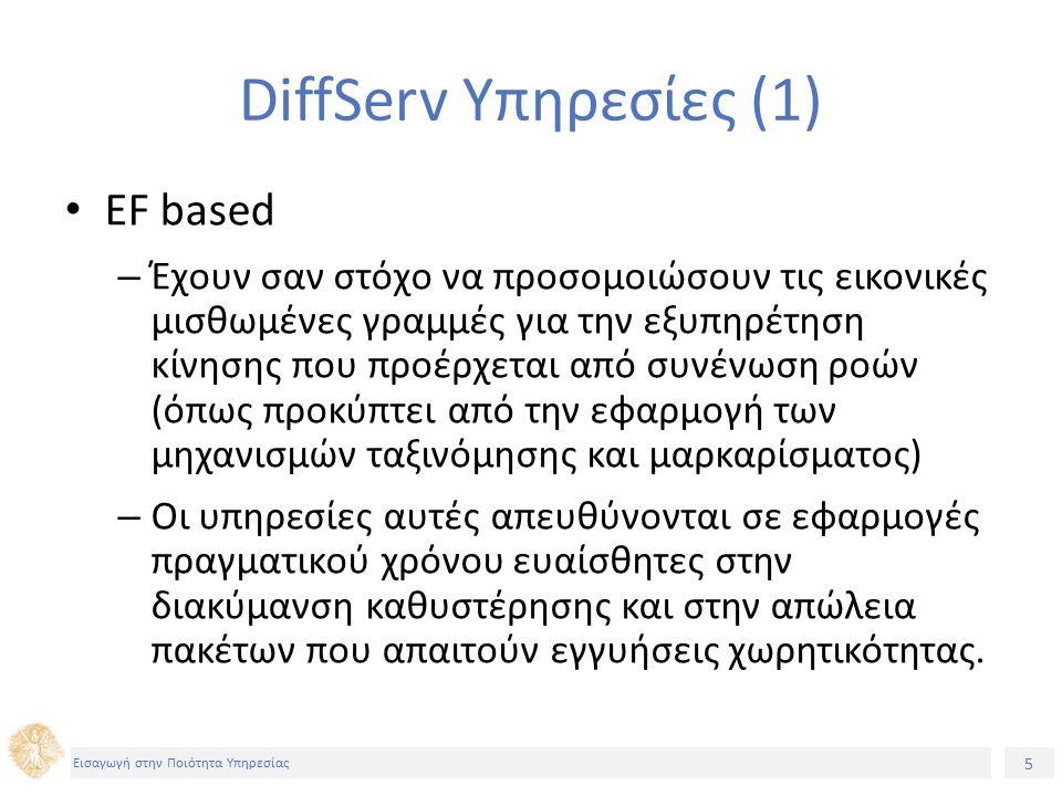 5 Εισαγωγή στην Ποιότητα Υπηρεσίας DiffServ Υπηρεσίες (1) EF based – Έχουν σαν στόχο να προσομοιώσουν τις εικονικές μισθωμένες γραμμές για την εξυπηρέτηση κίνησης που προέρχεται από συνένωση ροών (όπως προκύπτει από την εφαρμογή των μηχανισμών ταξινόμησης και μαρκαρίσματος) – Οι υπηρεσίες αυτές απευθύνονται σε εφαρμογές πραγματικού χρόνου ευαίσθητες στην διακύμανση καθυστέρησης και στην απώλεια πακέτων που απαιτούν εγγυήσεις χωρητικότητας.