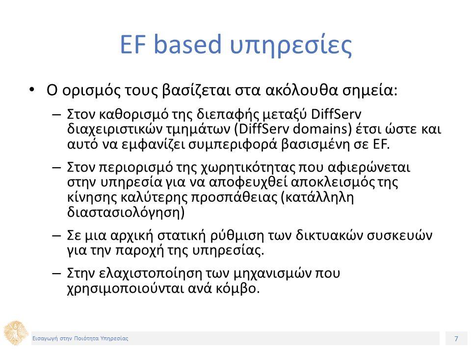7 Εισαγωγή στην Ποιότητα Υπηρεσίας EF based υπηρεσίες Ο ορισμός τους βασίζεται στα ακόλουθα σημεία: – Στον καθορισμό της διεπαφής μεταξύ DiffServ διαχειριστικών τμημάτων (DiffServ domains) έτσι ώστε και αυτό να εμφανίζει συμπεριφορά βασισμένη σε EF.