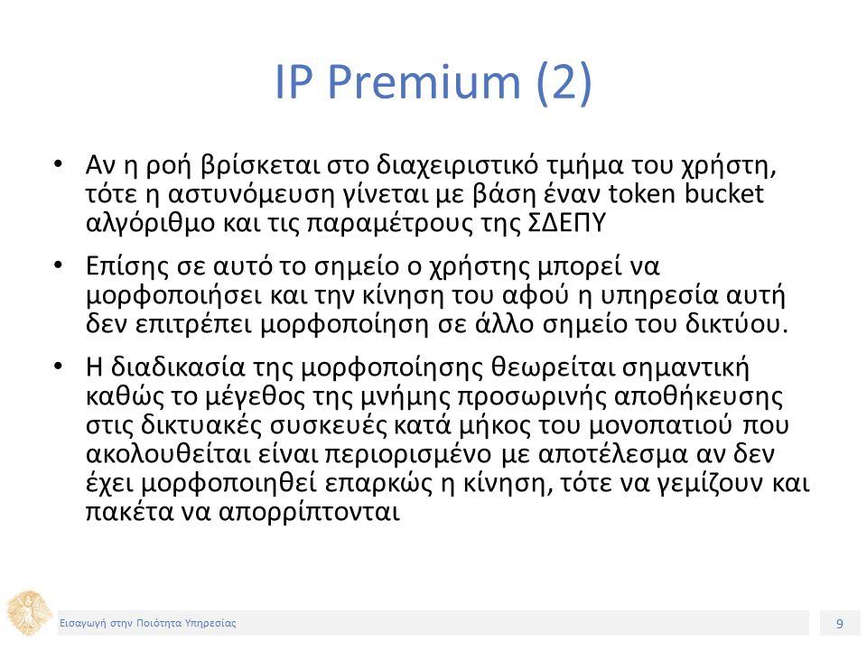 9 Εισαγωγή στην Ποιότητα Υπηρεσίας IP Premium (2) Αν η ροή βρίσκεται στο διαχειριστικό τμήμα του χρήστη, τότε η αστυνόμευση γίνεται με βάση έναν token bucket αλγόριθμο και τις παραμέτρους της ΣΔΕΠΥ Επίσης σε αυτό το σημείο ο χρήστης μπορεί να μορφοποιήσει και την κίνηση του αφού η υπηρεσία αυτή δεν επιτρέπει μορφοποίηση σε άλλο σημείο του δικτύου.