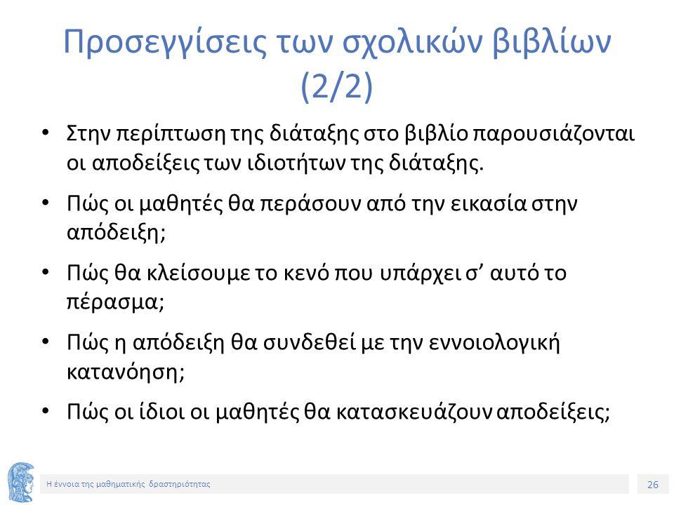 26 Η έννοια της μαθηματικής δραστηριότητας Προσεγγίσεις των σχολικών βιβλίων (2/2) Στην περίπτωση της διάταξης στο βιβλίο παρουσιάζονται οι αποδείξεις των ιδιοτήτων της διάταξης.