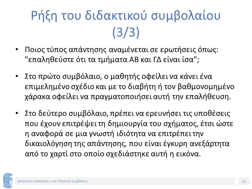 11 Διδακτικές καταστάσεις και διδακτικό συμβόλαιο Ρήξη του διδακτικού συμβολαίου (3/3) Ποιος τύπος απάντησης αναμένεται σε ερωτήσεις όπως: