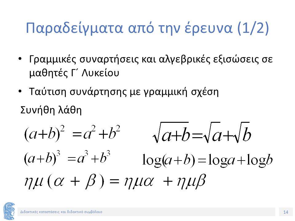 14 Διδακτικές καταστάσεις και διδακτικό συμβόλαιο Παραδείγματα από την έρευνα (1/2) Γραμμικές συναρτήσεις και αλγεβρικές εξισώσεις σε μαθητές Γ´ Λυκείου Ταύτιση συνάρτησης με γραμμική σχέση Συνήθη λάθη