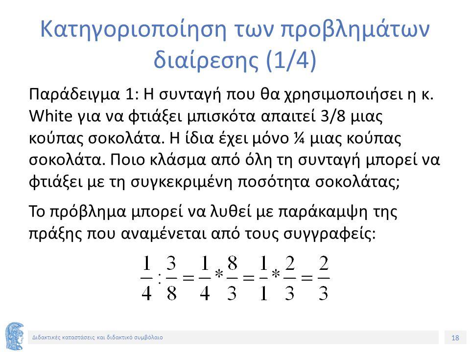18 Διδακτικές καταστάσεις και διδακτικό συμβόλαιο Κατηγοριοποίηση των προβλημάτων διαίρεσης (1/4) Παράδειγμα 1: Η συνταγή που θα χρησιμοποιήσει η κ. W