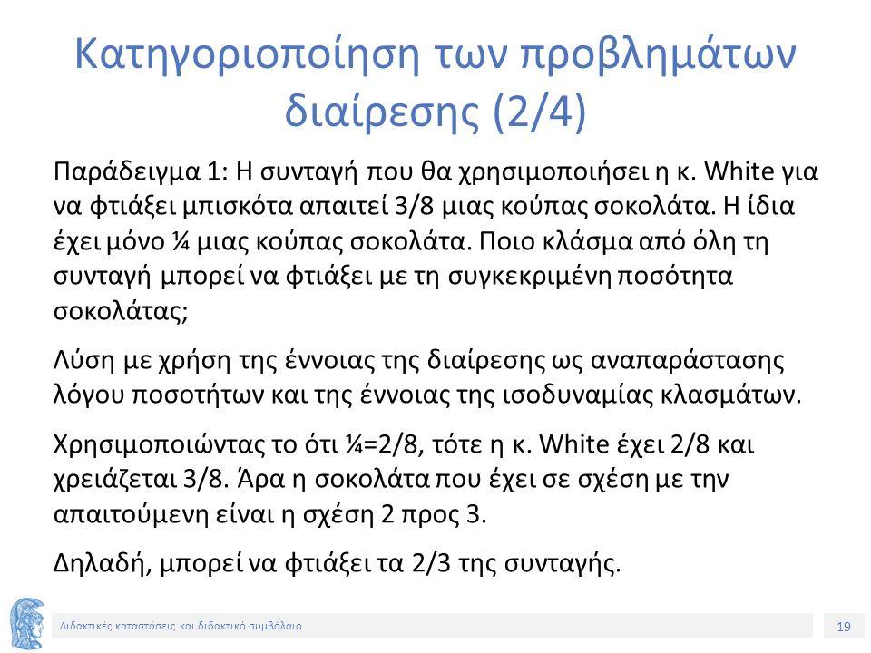 19 Διδακτικές καταστάσεις και διδακτικό συμβόλαιο Κατηγοριοποίηση των προβλημάτων διαίρεσης (2/4) Παράδειγμα 1: Η συνταγή που θα χρησιμοποιήσει η κ. W