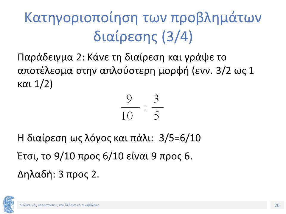 20 Διδακτικές καταστάσεις και διδακτικό συμβόλαιο Κατηγοριοποίηση των προβλημάτων διαίρεσης (3/4) Παράδειγμα 2: Κάνε τη διαίρεση και γράψε το αποτέλεσμα στην απλούστερη μορφή (ενν.
