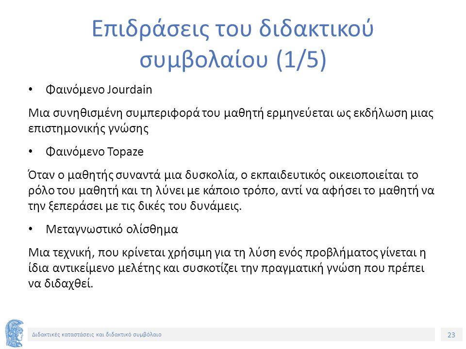 23 Διδακτικές καταστάσεις και διδακτικό συμβόλαιο Επιδράσεις του διδακτικού συμβολαίου (1/5) Φαινόμενο Jourdain Μια συνηθισμένη συμπεριφορά του μαθητή