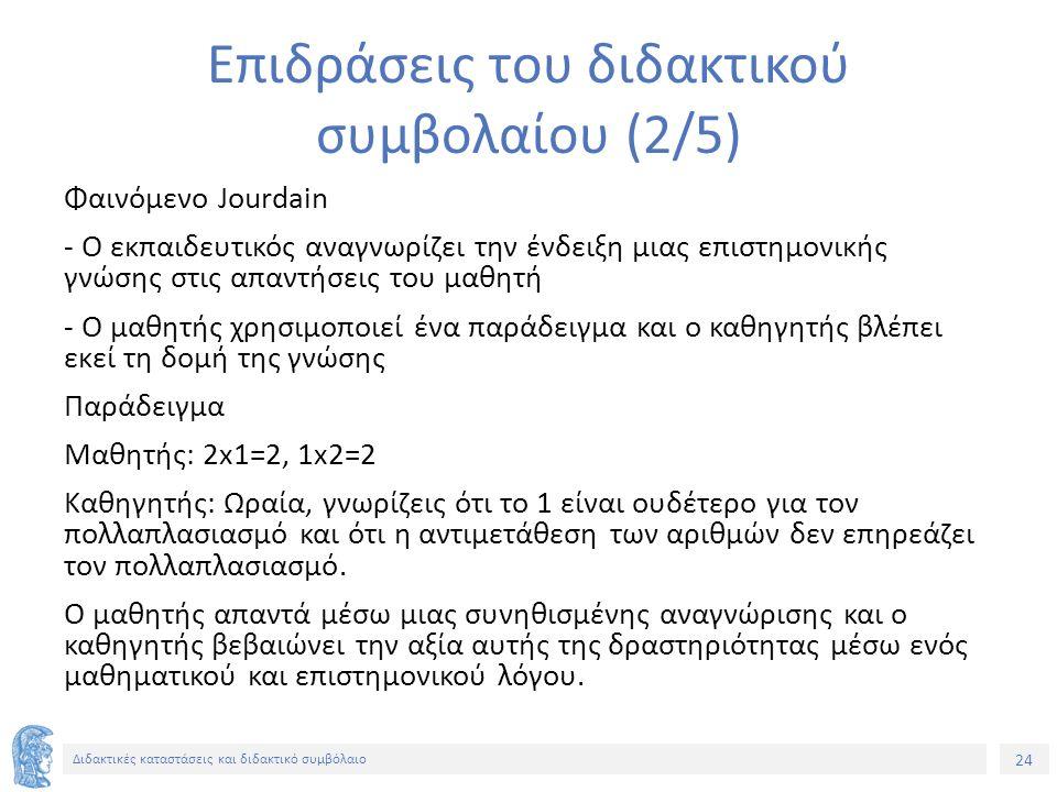 24 Διδακτικές καταστάσεις και διδακτικό συμβόλαιο Επιδράσεις του διδακτικού συμβολαίου (2/5) Φαινόμενο Jourdain - Ο εκπαιδευτικός αναγνωρίζει την ένδε