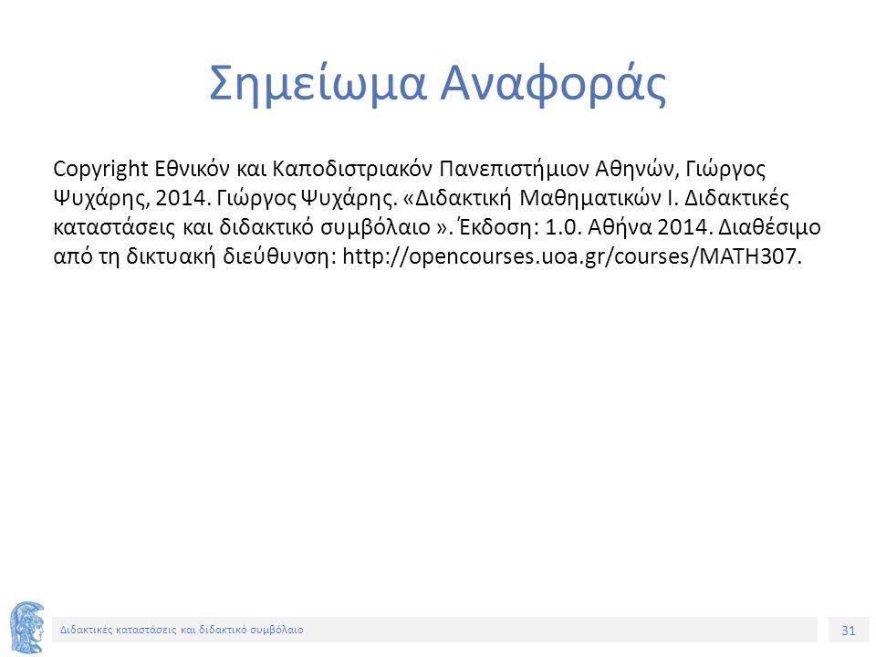 31 Διδακτικές καταστάσεις και διδακτικό συμβόλαιο Σημείωμα Αναφοράς Copyright Εθνικόν και Καποδιστριακόν Πανεπιστήμιον Αθηνών, Γιώργος Ψυχάρης, 2014.