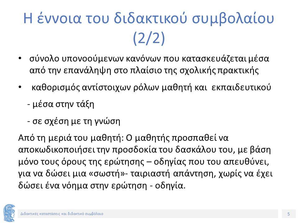 26 Διδακτικές καταστάσεις και διδακτικό συμβόλαιο Επιδράσεις του διδακτικού συμβολαίου (4/5) Παράδειγμα Πέρασμα από τον πολλαπλασιασμό στην πρόσθεση – Ο δάσκαλος: 5x4 (5 φορές το 4: επανάληψη του 4).