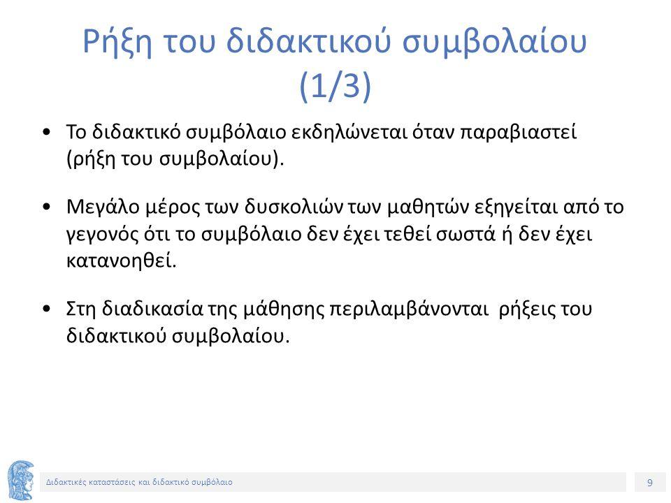 10 Διδακτικές καταστάσεις και διδακτικό συμβόλαιο Ρήξη του διδακτικού συμβολαίου (2/3) Παράδειγμα ρήξης του συμβολαίου – Γεωμετρία (Γυμνάσιο) 1 ο συμβόλαιο (Αρχικό στάδιο) : Οι μαθητές καλούνται να αναγνωρίσουν εικόνες και σχήματα, να μάθουν να χρησιμοποιούν τα όργανα σχεδιασμού για να αναπτύξουν γραφική επιδεξιότητα.