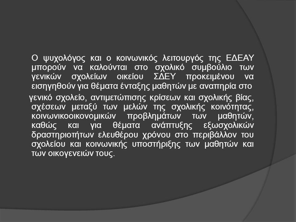 Ο ψυχολόγος και ο κοινωνικός λειτουργός της ΕΔΕΑΥ μπορούν να καλούνται στο σχολικό συμβούλιο των γενικών σχολείων οικείου ΣΔΕΥ προκειμένου να εισηγηθο